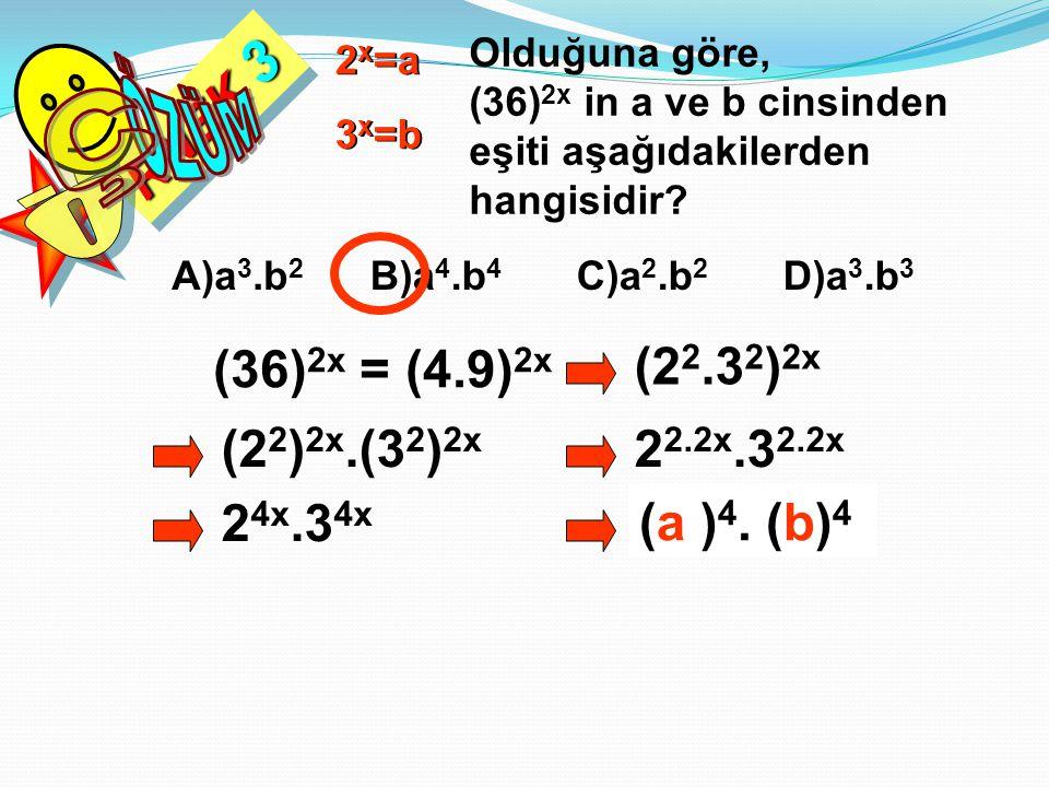 RNEK 3 Olduğuna göre, (36) 2x in a ve b cinsinden eşiti aşağıdakilerden hangisidir? 2 x =a 3 x =b A)a 3.b 2 B)a 4.b 4 C)a 2.b 2 D)a 3.b 3 (36) 2x = (4