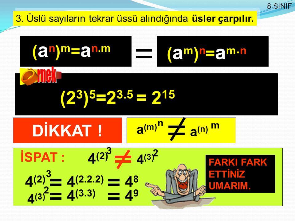 3. Üslü sayıların tekrar üssü alındığında üsler çarpılır. ( a n ) m = a n.m (2 3 ) 5 =2 3.5 = 2 15 8.SINIF (am)n=am.n(am)n=am.n DİKKAT ! n a (m) m a (