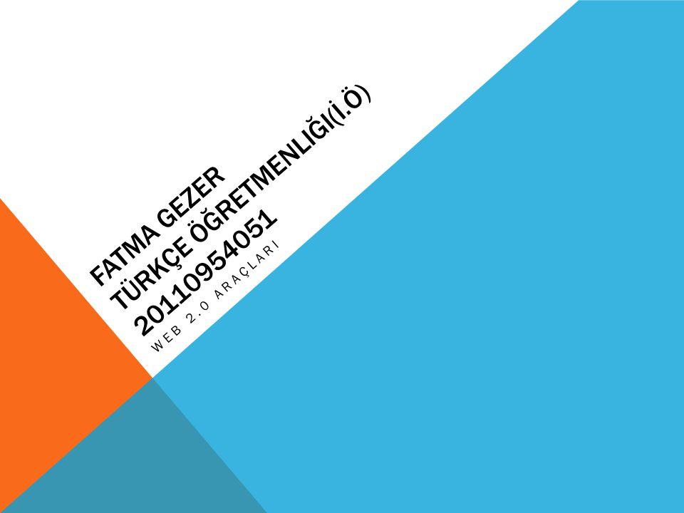 FATMA GEZER TÜRKÇE ÖĞRETMENLIĞI(İ.Ö) 20110954051 WEB 2.0 ARAÇLARI