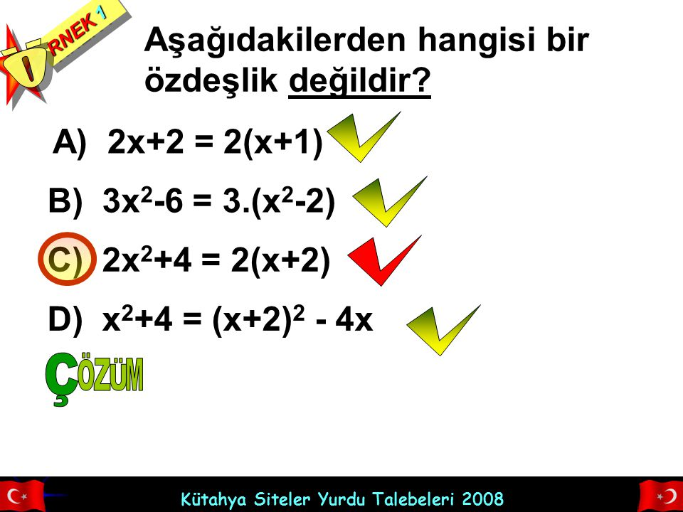 Kütahya Siteler Yurdu Talebeleri 2008 RNEK 1 Aşağıdakilerden hangisi bir özdeşlik değildir? A) 2x+2 = 2(x+1) B) 3x 2 -6 = 3.(x 2 -2) C) 2x 2 +4 = 2(x+