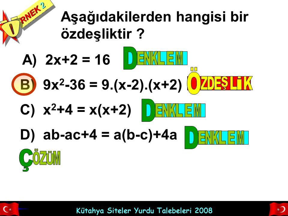 Kütahya Siteler Yurdu Talebeleri 2008 RNEK 2 Aşağıdakilerden hangisi bir özdeşliktir ? A) 2x+2 = 16 B) 9x 2 -36 = 9.(x-2).(x+2) C) x 2 +4 = x(x+2) D)