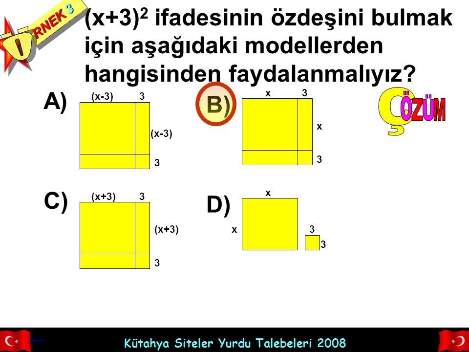 Kütahya Siteler Yurdu Talebeleri 2008 RNEK 3 (x+3) 2 ifadesinin özdeşini bulmak için aşağıdaki modellerden hangisinden faydalanmalıyız? A) (x-3)3 3 B)