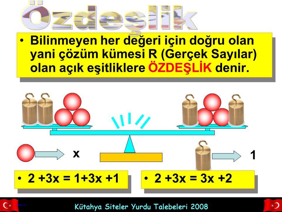 Kütahya Siteler Yurdu Talebeleri 2008 Bilinmeyen her değeri için doğru olan yani çözüm kümesi R (Gerçek Sayılar) olan açık eşitliklere ÖZDEŞLİK denir.