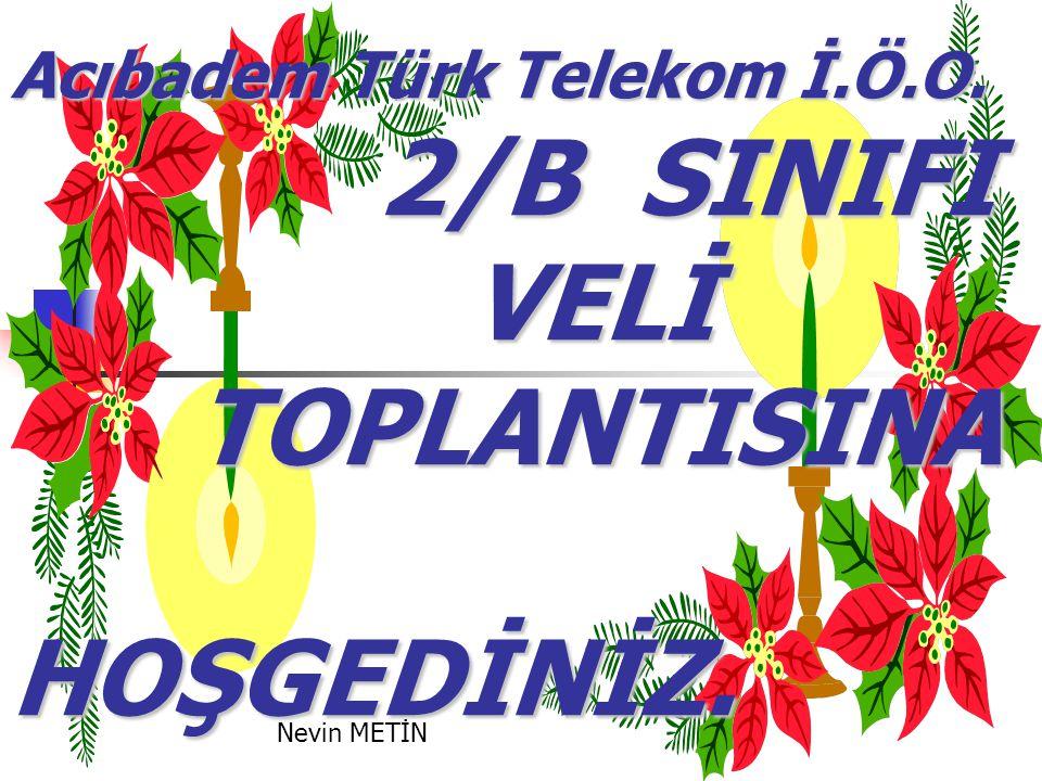 Acıbadem Türk Telekom İ.Ö.O. 2/B SINIFI VELİ TOPLANTISINA HOŞGEDİNİZ. Nevin METİN