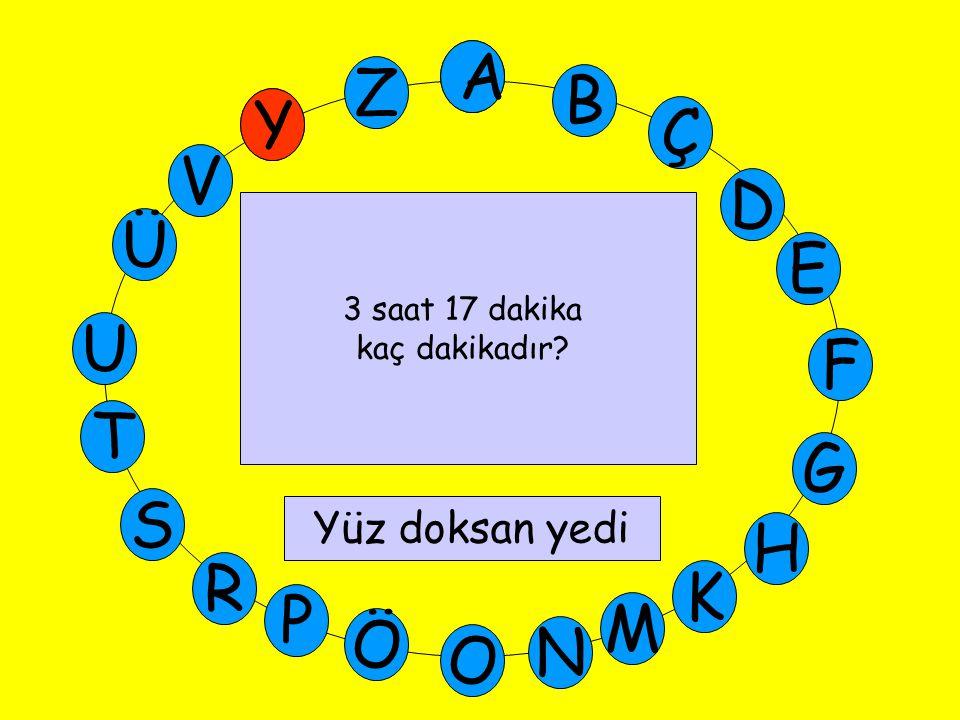 A M Ü V Y Z E D Ç B A U T G F S P Ö O H K N R 3 saat 17 dakika kaç dakikadır? Yüz doksan yedi Y