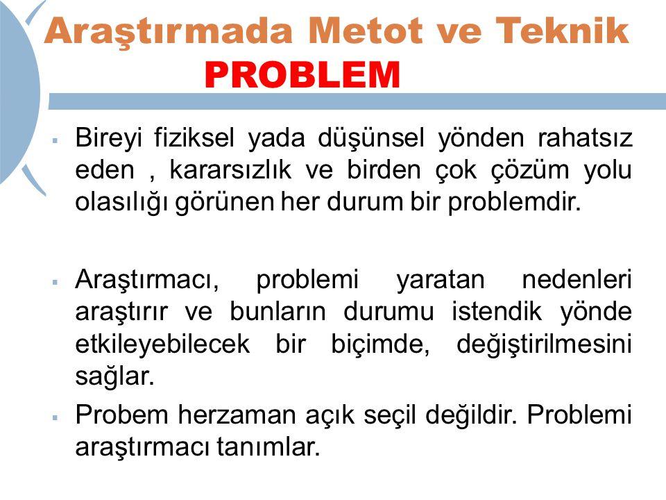 Araştırmada Metot ve Teknik PROBLEM  Bireyi fiziksel yada düşünsel yönden rahatsız eden, kararsızlık ve birden çok çözüm yolu olasılığı görünen her durum bir problemdir.