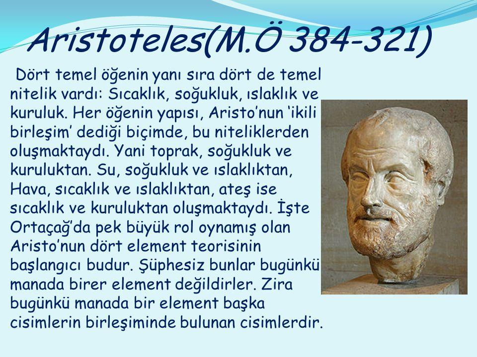 Aristoteles(M.Ö 384-321) Dört temel öğenin yanı sıra dört de temel nitelik vardı: Sıcaklık, soğukluk, ıslaklık ve kuruluk. Her öğenin yapısı, Aristo'n