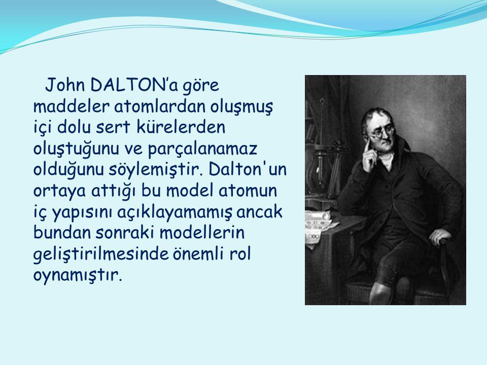 John DALTON'a göre maddeler atomlardan oluşmuş içi dolu sert kürelerden oluştuğunu ve parçalanamaz olduğunu söylemiştir. Dalton'un ortaya attığı bu mo