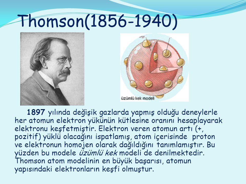 Thomson(1856-1940) 1897 yılında değişik gazlarda yapmış olduğu deneylerle her atomun elektron yükünün kütlesine oranını hesaplayarak elektronu keşfetm