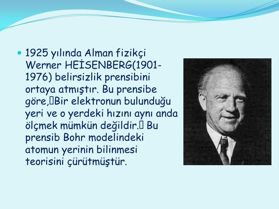 """1925 yılında Alman fizikçi Werner HEİSENBERG(1901- 1976) belirsizlik prensibini ortaya atmıştır. Bu prensibe göre,""""Bir elektronun bulunduğu yeri ve o"""