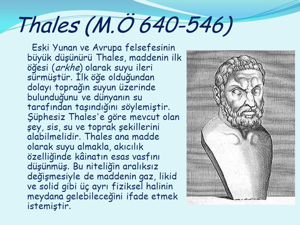 Thales (M.Ö 640-546) Eski Yunan ve Avrupa felsefesinin büyük düşünürü Thales, maddenin ilk öğesi (arkhe) olarak suyu ileri sürmüştür. İlk öğe olduğund