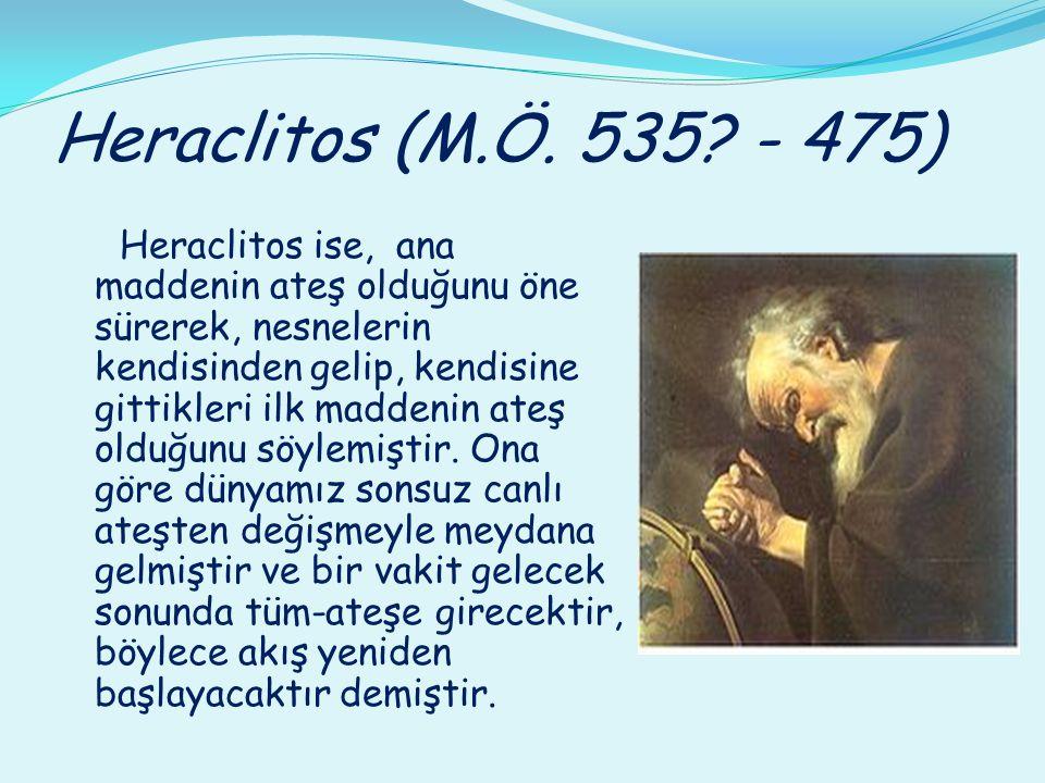Heraclitos (M.Ö. 535? - 475) Heraclitos ise, ana maddenin ateş olduğunu öne sürerek, nesnelerin kendisinden gelip, kendisine gittikleri ilk maddenin a