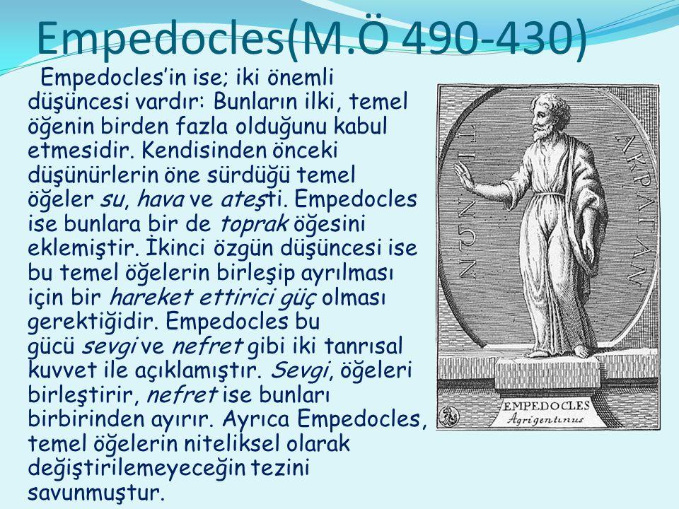 Empedocles(M.Ö 490-430) Empedocles'in ise; iki önemli düşüncesi vardır: Bunların ilki, temel öğenin birden fazla olduğunu kabul etmesidir. Kendisinden