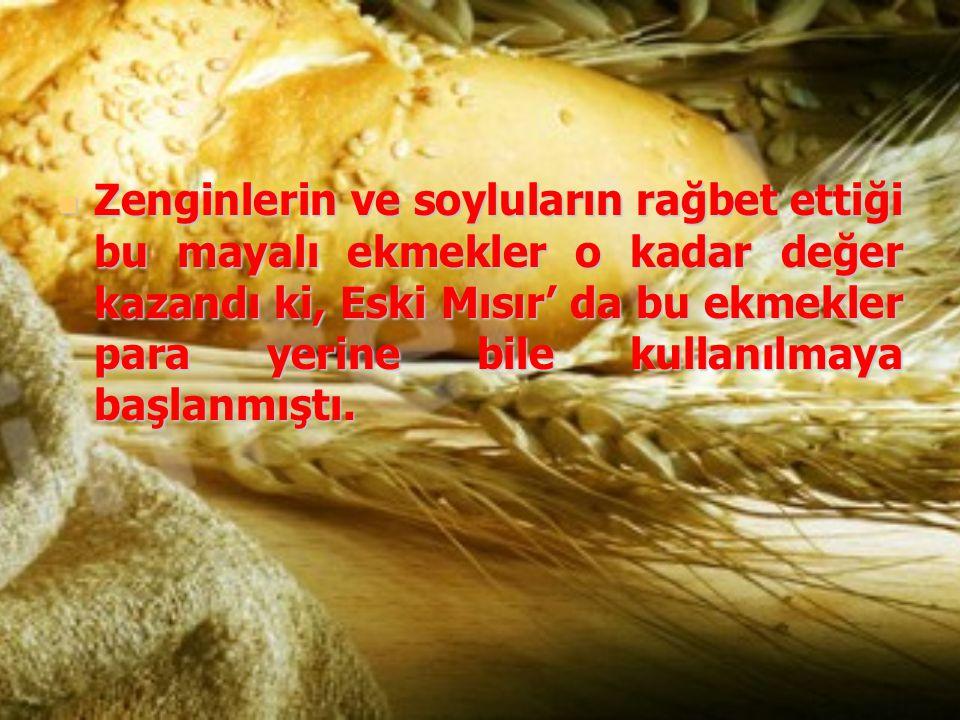 Zenginlerin ve soyluların rağbet ettiği bu mayalı ekmekler o kadar değer kazandı ki, Eski Mısır' da bu ekmekler para yerine bile kullanılmaya başlanmı