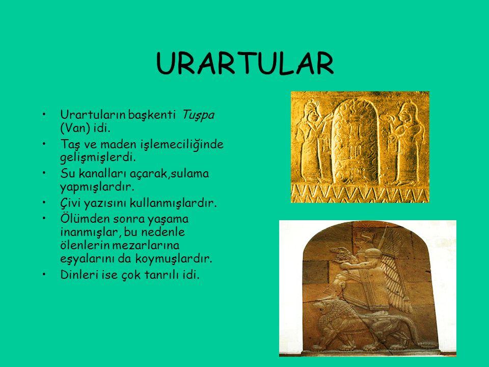 URARTULAR Urartuların başkenti Tuşpa (Van) idi. Taş ve maden işlemeciliğinde gelişmişlerdi. Su kanalları açarak,sulama yapmışlardır. Çivi yazısını kul