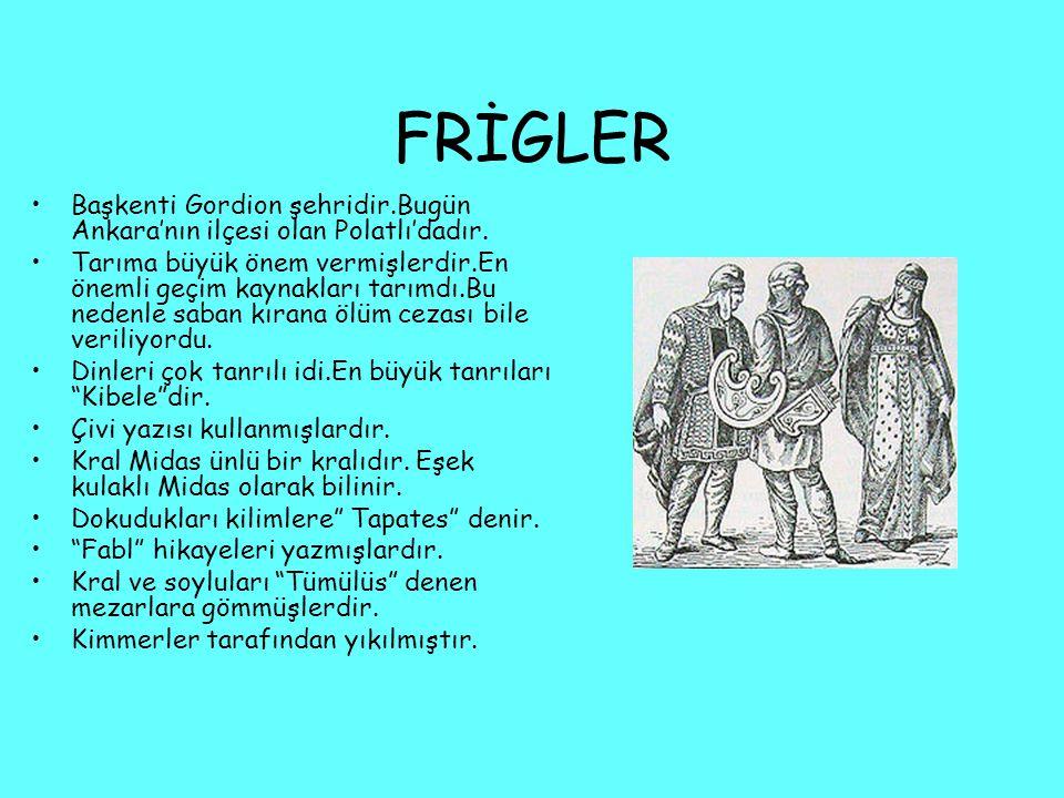 FRİGLER Başkenti Gordion şehridir.Bugün Ankara'nın ilçesi olan Polatlı'dadır. Tarıma büyük önem vermişlerdir.En önemli geçim kaynakları tarımdı.Bu ned