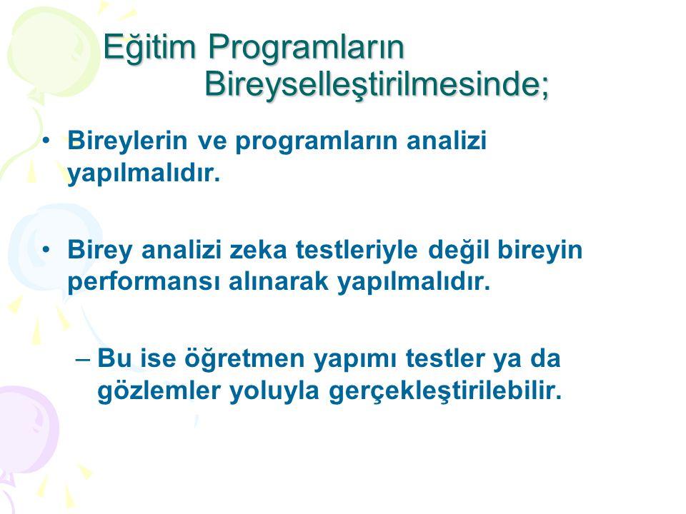 Eğitim Programların Bireyselleştirilmesinde; Bireylerin ve programların analizi yapılmalıdır. Birey analizi zeka testleriyle değil bireyin performansı