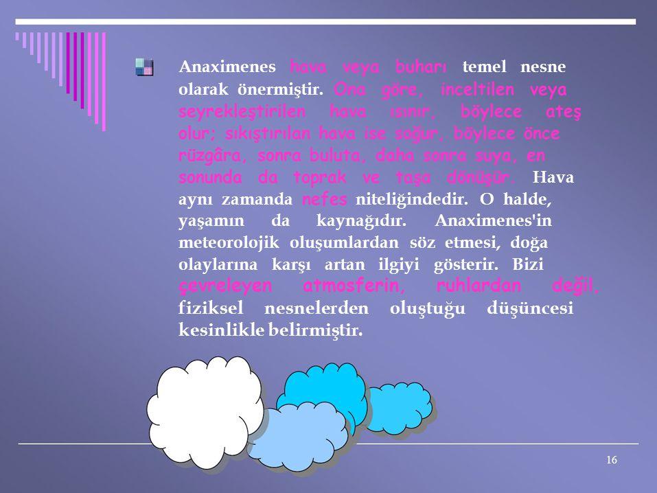 Anaximenes hava veya buharı temel nesne olarak önermiştir. Ona göre, inceltilen veya seyrekleştirilen hava ısınır, böylece ateş olur; sıkıştırılan hav