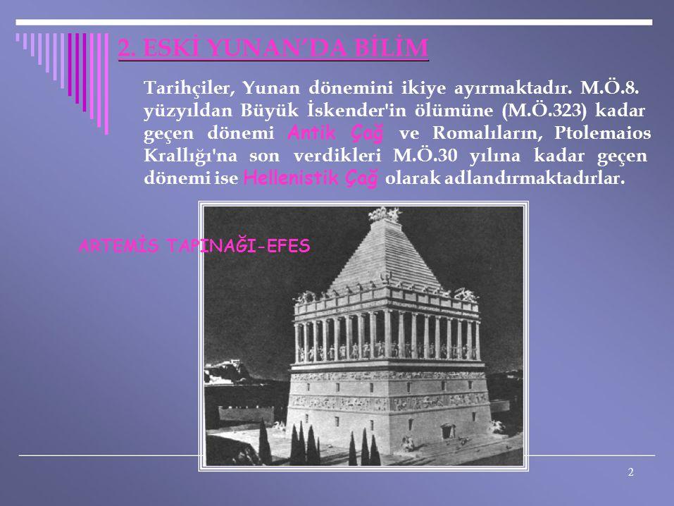 2. ESKİ YUNAN'DA BİLİM Tarihçiler, Yunan dönemini ikiye ayırmaktadır. M.Ö.8. yüzyıldan Büyük İskender'in ölümüne (M.Ö.323) kadar geçen dönemi Antik Ça