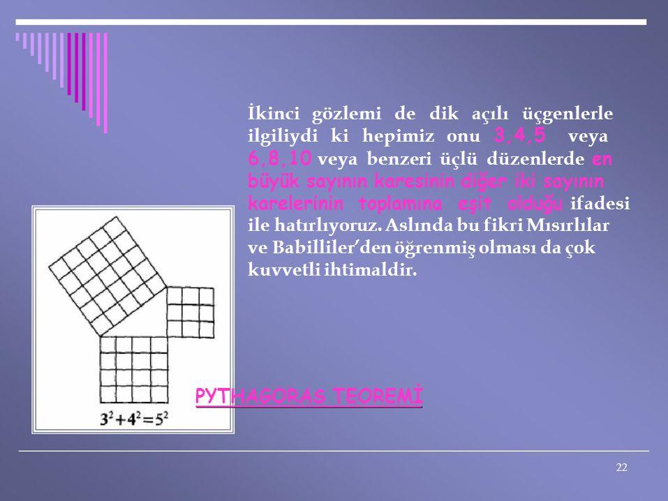 İkinci gözlemi de dik açılı üçgenlerle ilgiliydi ki hepimiz onu 3,4,5 veya 6,8,10 veya benzeri üçlü düzenlerde en büyük sayının karesinin diğer iki sa