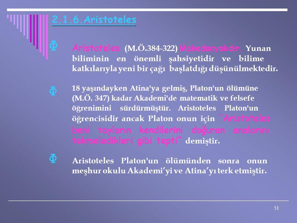 Φ Φ Φ 2.1.6.Aristoteles Aristoteles (M.Ö.384-322) Makedonyalıdır. Yunan biliminin en önemli şahsiyetidir ve bilime katkılarıyla yeni bir çağı başlatdı