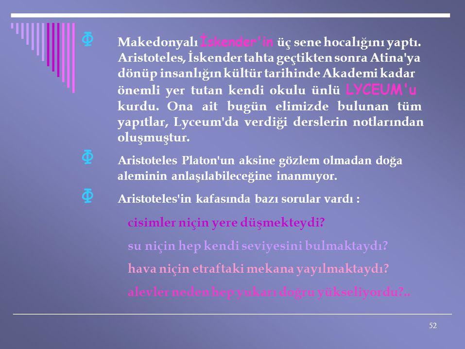 Φ Φ Φ Makedonyalı İskender'in üç sene hocalığını yaptı. Aristoteles, İskender tahta geçtikten sonra Atina'ya dönüp insanlığın kültür tarihinde Akademi