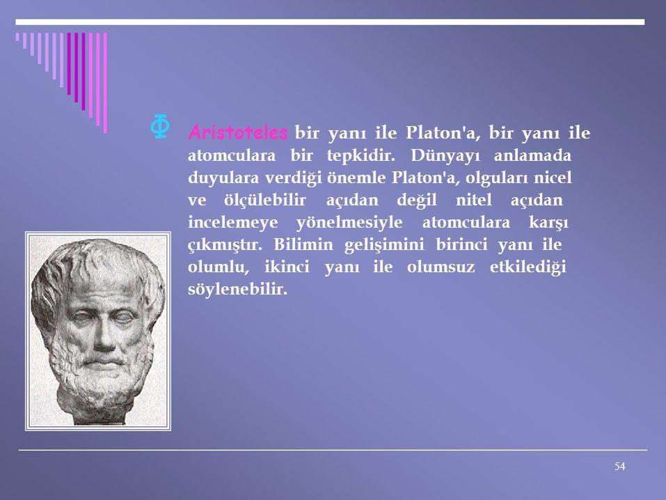 Φ Aristoteles bir yanı ile Platon'a, bir yanı ile atomculara bir tepkidir. Dünyayı anlamada duyulara verdiği önemle Platon'a, olguları nicel ve ölçüle