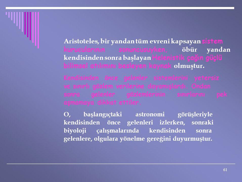 Aristoteles, bir yandan tüm evreni kapsayan sistem kurucularının sonuncusuyken, öbür yandan kendisinden sonra başlayan Helenistik çağın güçlü bilimsel