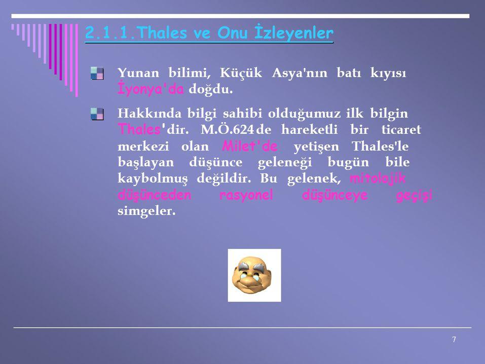 2.1.1.Thales ve Onu İzleyenler Yunan bilimi, Küçük Asya'nın batı kıyısı İyonya'da doğdu. Hakkında bilgi sahibi olduğumuz ilk bilgin Thales' dir. M.Ö.6