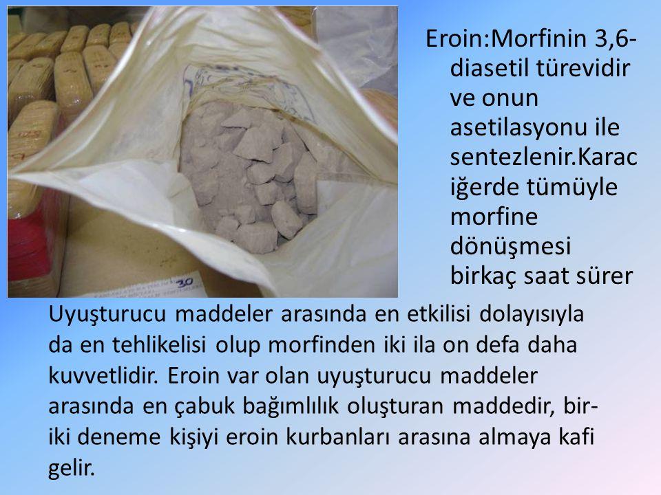 Eroin:Morfinin 3,6- diasetil türevidir ve onun asetilasyonu ile sentezlenir.Karac iğerde tümüyle morfine dönüşmesi birkaç saat sürer Uyuşturucu maddel