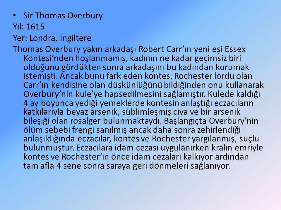 Sir Thomas Overbury Yıl: 1615 Yer: Londra, İngiltere Thomas Overbury yakın arkadaşı Robert Carr'ın yeni eşi Essex Kontesi'nden hoşlanmamış, kadının ne