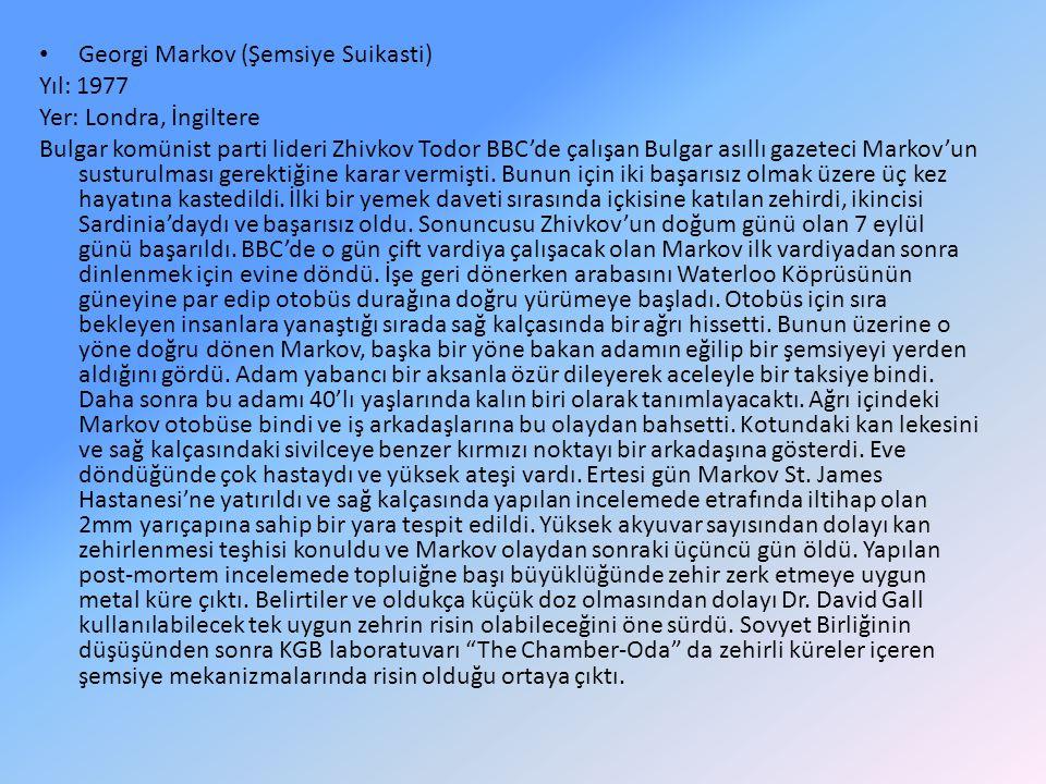 Georgi Markov (Şemsiye Suikasti) Yıl: 1977 Yer: Londra, İngiltere Bulgar komünist parti lideri Zhivkov Todor BBC'de çalışan Bulgar asıllı gazeteci Mar