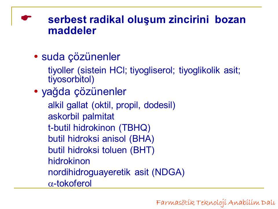 serbest radikal oluşum zincirinibozan maddeler  suda çözünenler tiyoller (sistein HCl; tiyogliserol; tiyoglikolik asit; tiyosorbitol)  yağda çözünenler alkil gallat (oktil, propil, dodesil) askorbil palmitat t-butil hidrokinon (TBHQ) butil hidroksi anisol (BHA) butil hidroksi toluen (BHT) hidrokinon nordihidroguayeretik asit (NDGA)  -tokoferol Farmasötik Teknoloji Anabilim Dalı