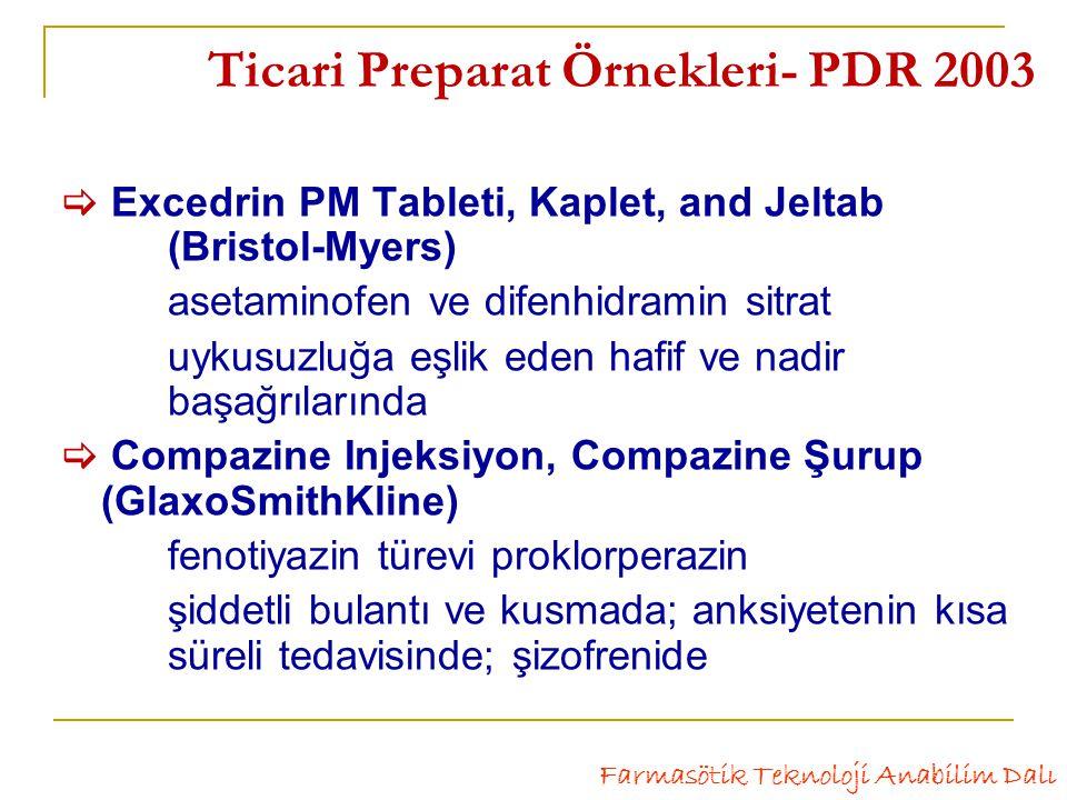 Ticari Preparat Örnekleri- PDR 2003  Excedrin PM Tableti, Kaplet, and Jeltab (Bristol-Myers) asetaminofen ve difenhidramin sitrat uykusuzluğa eşlik eden hafif ve nadir başağrılarında  Compazine Injeksiyon, Compazine Şurup (GlaxoSmithKline) fenotiyazin türevi proklorperazin şiddetli bulantı ve kusmada; anksiyetenin kısa süreli tedavisinde; şizofrenide Farmasötik Teknoloji Anabilim Dalı
