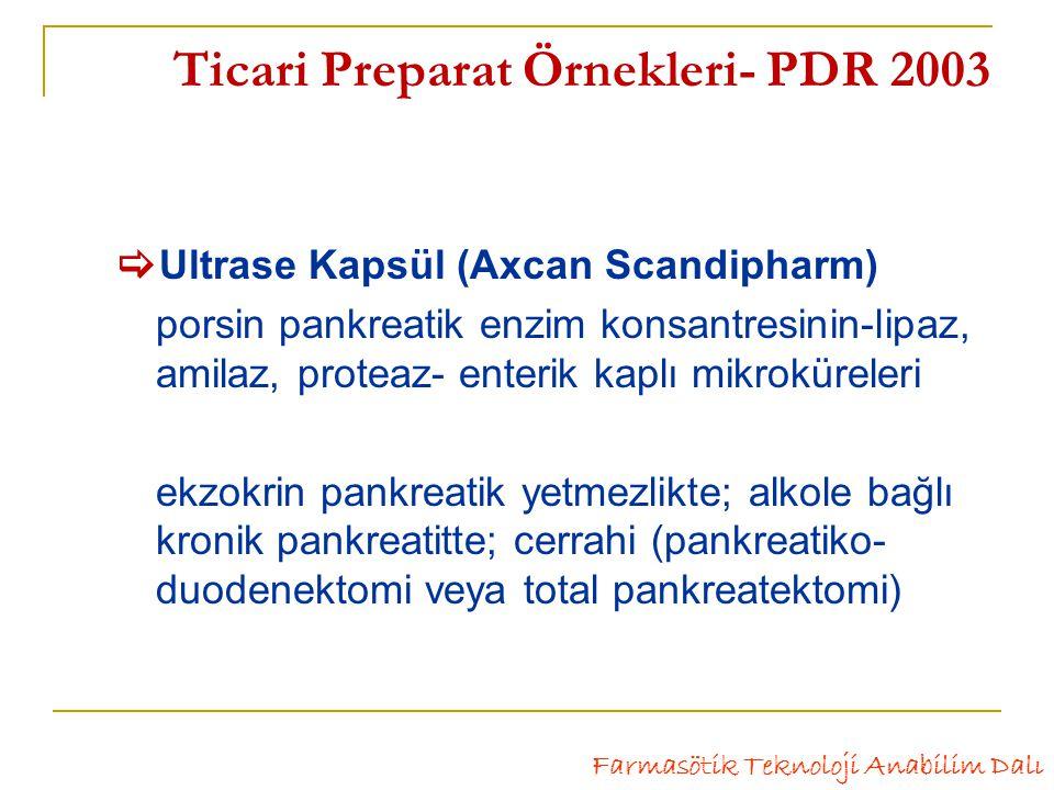 Ticari Preparat Örnekleri- PDR 2003  Ultrase Kapsül (Axcan Scandipharm) porsin pankreatik enzim konsantresinin-lipaz, amilaz, proteaz- enterik kaplı mikroküreleri ekzokrin pankreatik yetmezlikte; alkole bağlı kronik pankreatitte; cerrahi (pankreatiko- duodenektomi veya total pankreatektomi) Farmasötik Teknoloji Anabilim Dalı