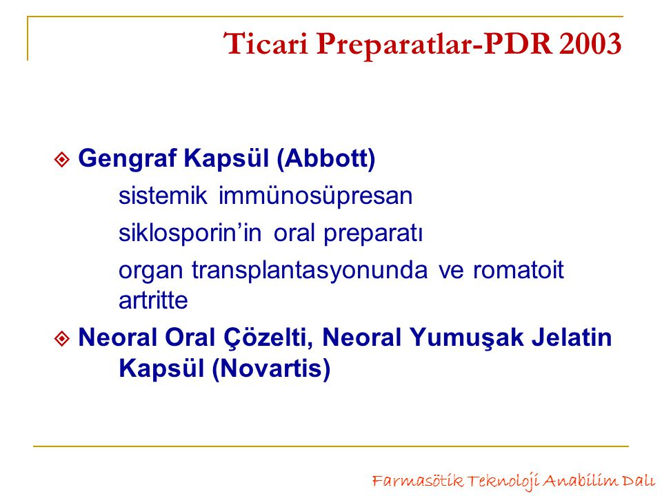 Ticari Preparatlar-PDR 2003  Gengraf Kapsül (Abbott) sistemik immünosüpresan siklosporin'in oral preparatı organ transplantasyonunda ve romatoit artritte  Neoral Oral Çözelti, Neoral Yumuşak Jelatin Kapsül (Novartis) Farmasötik Teknoloji Anabilim Dalı