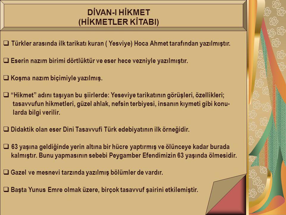 DİVAN-I HİKMET (HİKMETLER KİTABI)  Türkler arasında ilk tarikatı kuran ( Yesviye) Hoca Ahmet tarafından yazılmıştır.  Eserin nazım birimi dörtlüktür