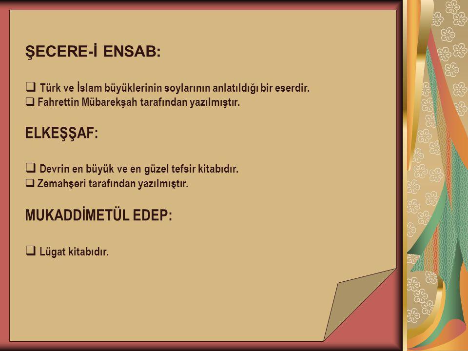ŞECERE-İ ENSAB:  Türk ve İslam büyüklerinin soylarının anlatıldığı bir eserdir.  Fahrettin Mübarekşah tarafından yazılmıştır. ELKEŞŞAF:  Devrin en