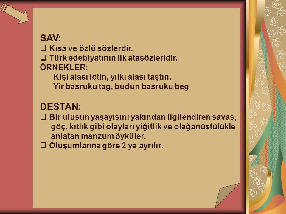 SAV:  Kısa ve özlü sözlerdir.  Türk edebiyatının ilk atasözleridir. ÖRNEKLER: Kişi alası içtin, yılkı alası taştın. Yir basruku tag, budun basruku b