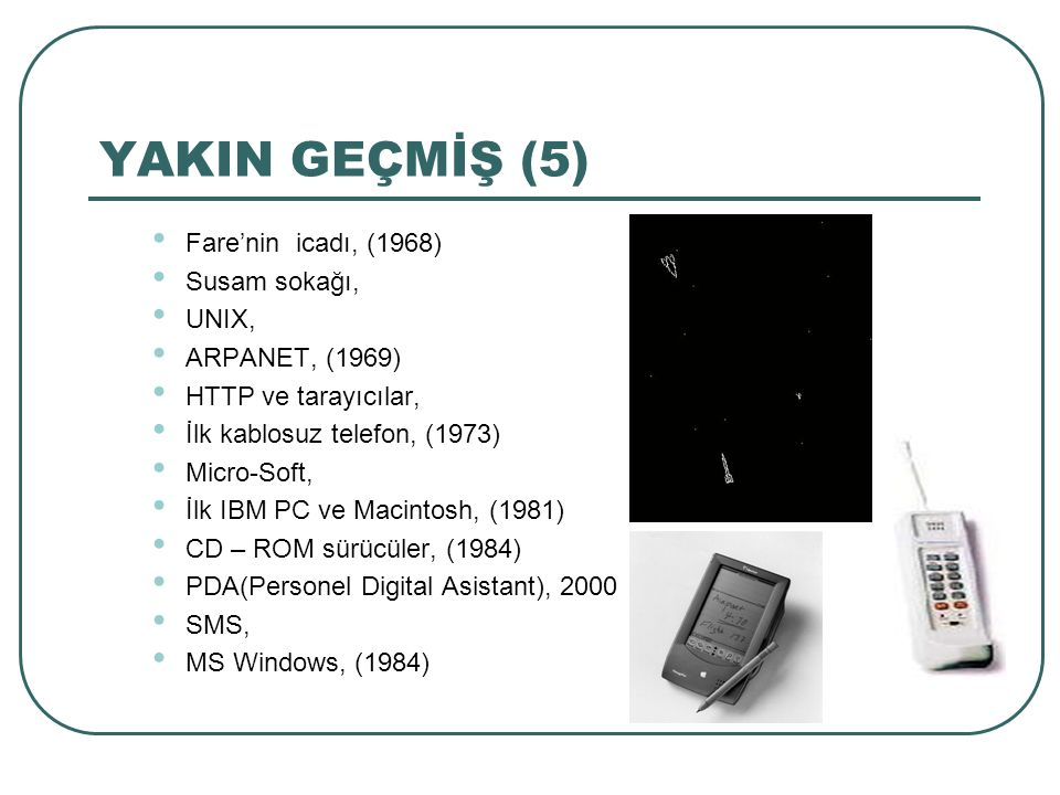 YAKIN GEÇMİŞ (5) Fare'nin icadı, (1968) Susam sokağı, UNIX, ARPANET, (1969) HTTP ve tarayıcılar, İlk kablosuz telefon, (1973) Micro-Soft, İlk IBM PC ve Macintosh, (1981) CD – ROM sürücüler, (1984) PDA(Personel Digital Asistant), 2000 SMS, MS Windows, (1984)