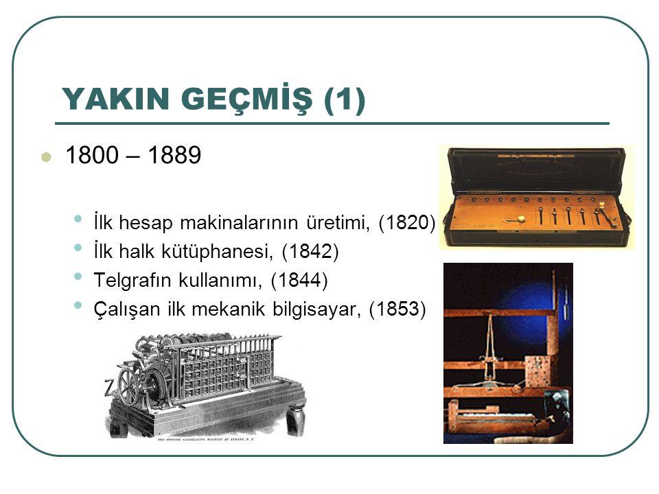 YAKIN GEÇMİŞ (1) 1800 – 1889 İlk hesap makinalarının üretimi, (1820) İlk halk kütüphanesi, (1842) Telgrafın kullanımı, (1844) Çalışan ilk mekanik bilg