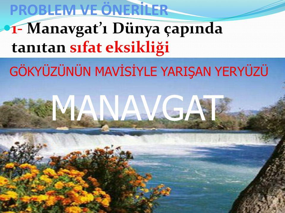 PROBLEM VE ÖNERİLER 1- Manavgat'ı Dünya çapında tanıtan sıfat eksikliği GÖKYÜZÜNÜN MAVİSİYLE YARIŞAN YERYÜZÜ MANAVGAT