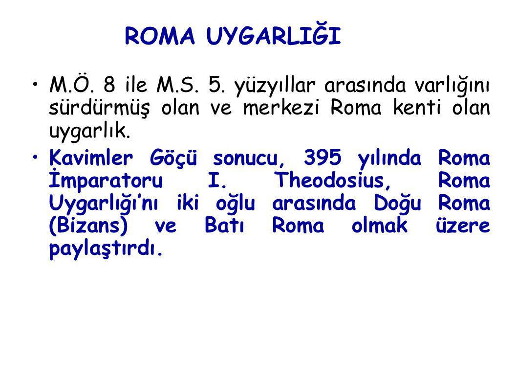 ROMA UYGARLIĞI M.Ö. 8 ile M.S. 5. yüzyıllar arasında varlığını sürdürmüş olan ve merkezi Roma kenti olan uygarlık. Kavimler Göçü sonucu, 395 yılında R