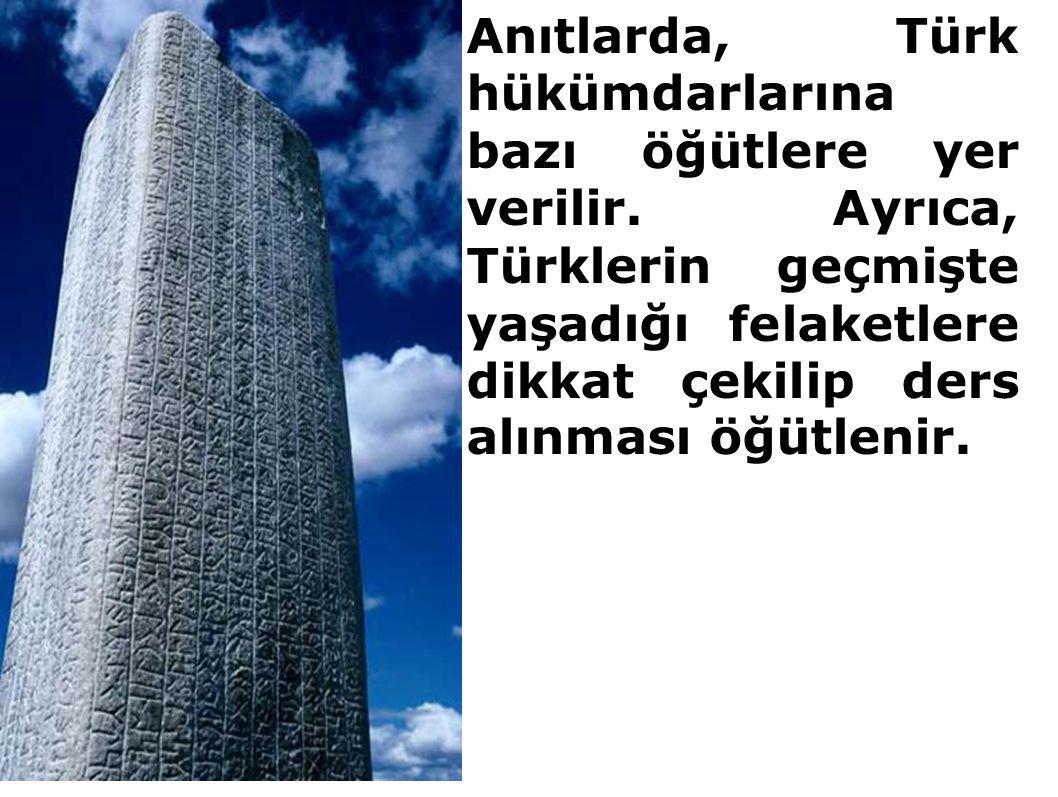 Anıtlarda, Türk hükümdarlarına bazı öğütlere yer verilir. Ayrıca, Türklerin geçmişte yaşadığı felaketlere dikkat çekilip ders alınması öğütlenir.