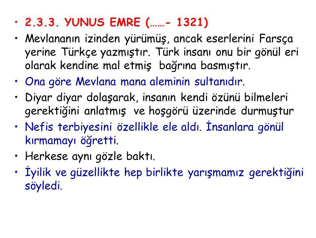 2.3.3. YUNUS EMRE (……- 1321) Mevlananın izinden yürümüş, ancak eserlerini Farsça yerine Türkçe yazmıştır. Türk insanı onu bir gönül eri olarak kendine