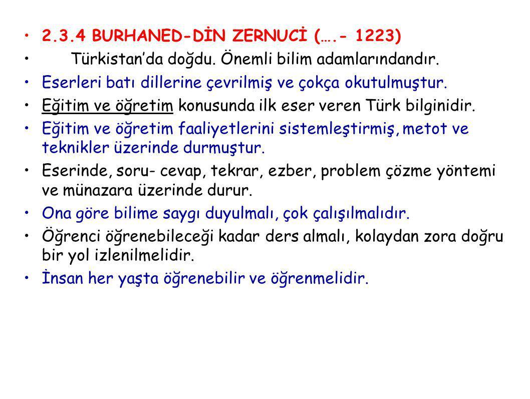 2.3.4 BURHANED-DİN ZERNUCİ (….- 1223) Türkistan'da doğdu. Önemli bilim adamlarındandır. Eserleri batı dillerine çevrilmiş ve çokça okutulmuştur. Eğiti