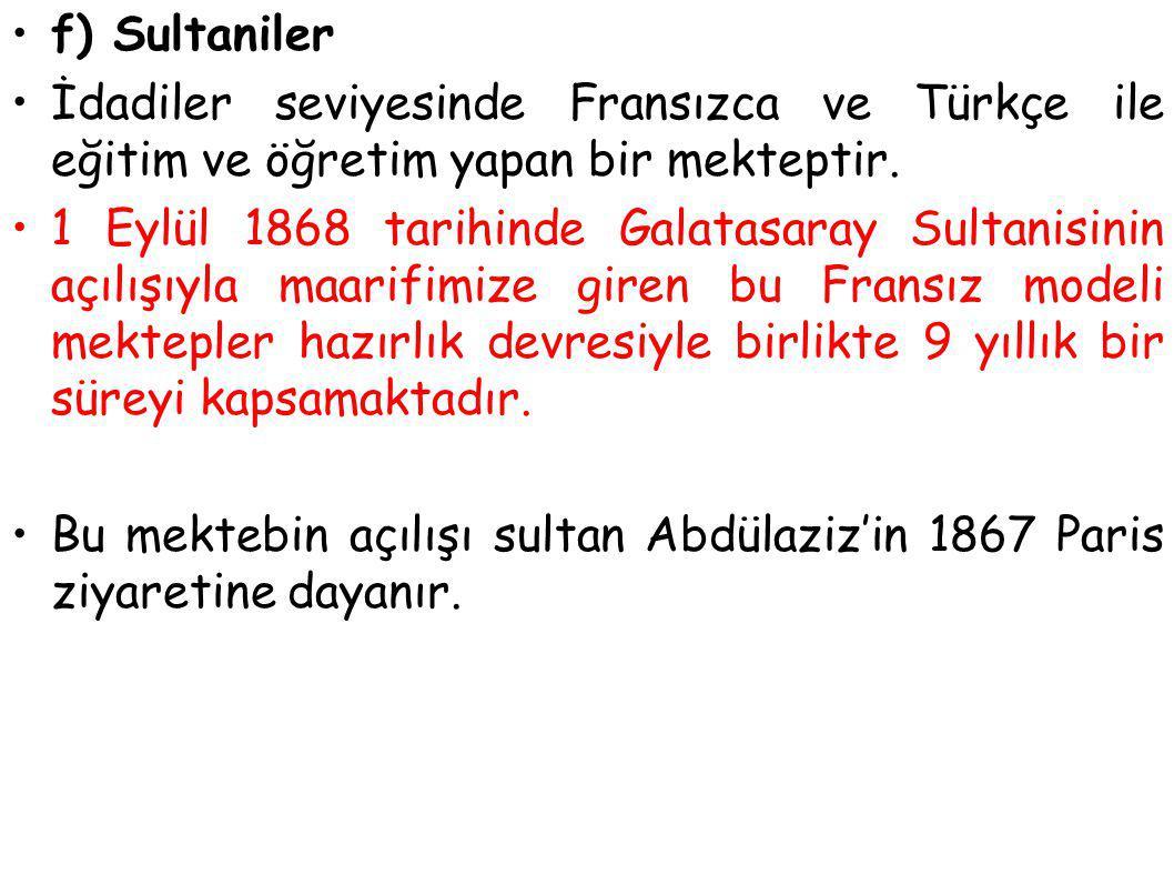 f) Sultaniler İdadiler seviyesinde Fransızca ve Türkçe ile eğitim ve öğretim yapan bir mekteptir. 1 Eylül 1868 tarihinde Galatasaray Sultanisinin açıl