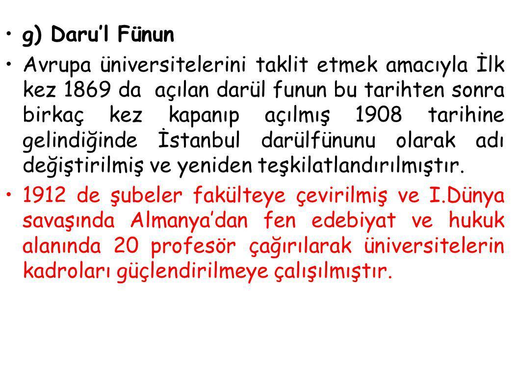 g) Daru'l Fünun Avrupa üniversitelerini taklit etmek amacıyla İlk kez 1869 da açılan darül funun bu tarihten sonra birkaç kez kapanıp açılmış 1908 tar