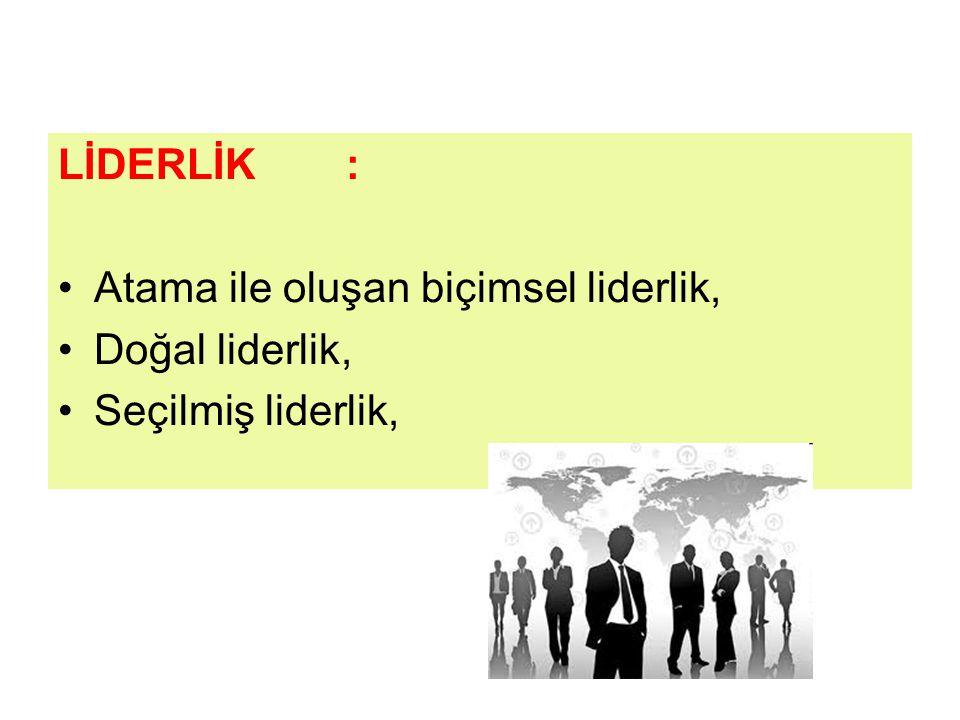 LİDERLİK: Atama ile oluşan biçimsel liderlik, Doğal liderlik, Seçilmiş liderlik,