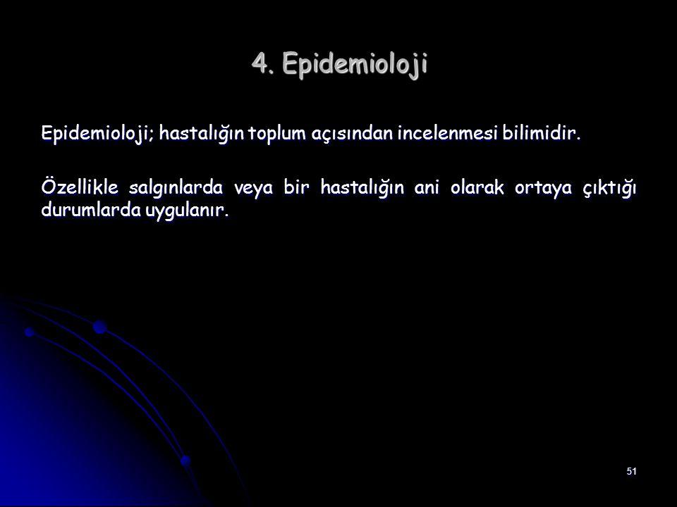 51 4. Epidemioloji Epidemioloji; hastalığın toplum açısından incelenmesi bilimidir. Özellikle salgınlarda veya bir hastalığın ani olarak ortaya çıktığ